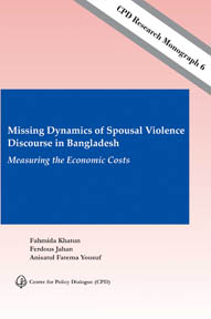 CPD Research Monograph 6 – Missing Dynamics of Spousal Violence Discourse in Bangladesh: Measuring the Economic Costs